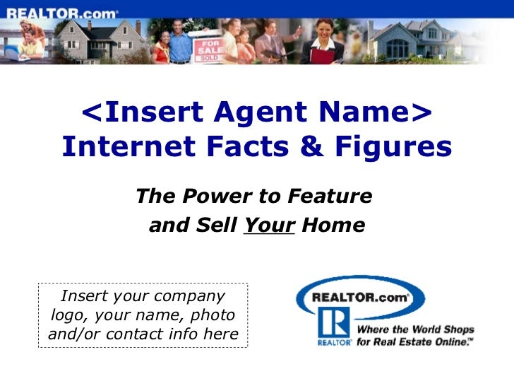 <Insert Agent Name> Internet Facts & Figures The Power to Feature  and Sell  Your  Home Insert your company logo, your nam...
