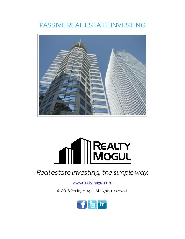 PASSIVE REAL ESTATE INVESTING Real estate investing, the simple way. www.realtymogul.com © 2013 Realty Mogul. All rights r...