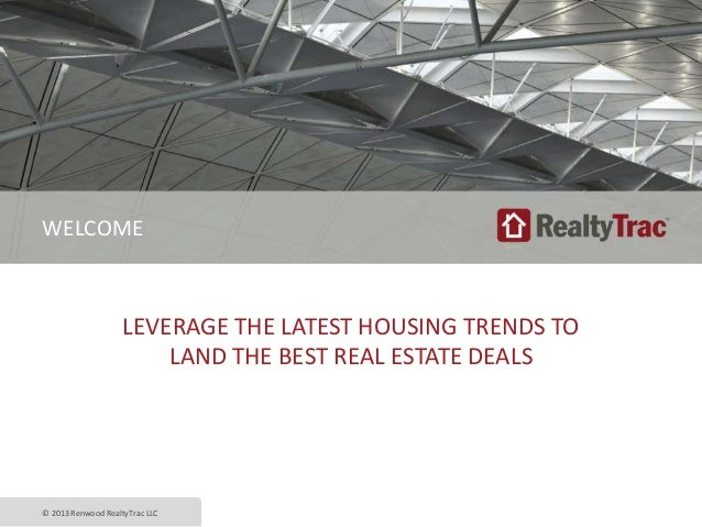 LEVERAGE THE LATEST HOUSING TRENDS TO LAND THE BEST REAL ESTATE DEALS © 2013 Renwood RealtyTrac LLC WELCOME