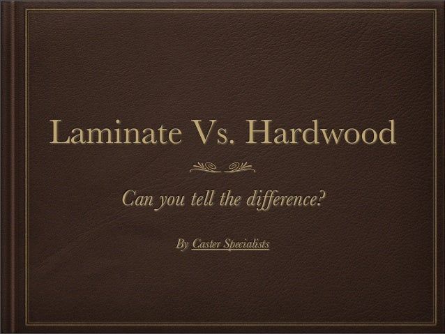 Laminate Vs. Hardwood    Can you tell the difference?           By Caster Specialists