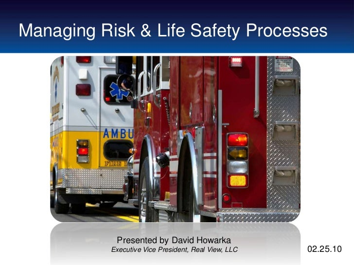 Managing Risk & Life Safety Processes            Presented by David Howarka           Executive Vice President, Real View,...