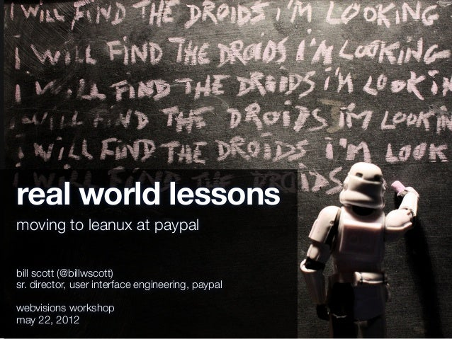 real world lessonsmoving to leanux at paypalbill scott (@billwscott)sr. director, user interface engineering, paypalwebvis...