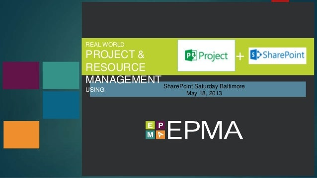 REAL WORLD PROJECT & RESOURCE MANAGEMENT USING SharePoint Saturday Baltimore May 18, 2013 +