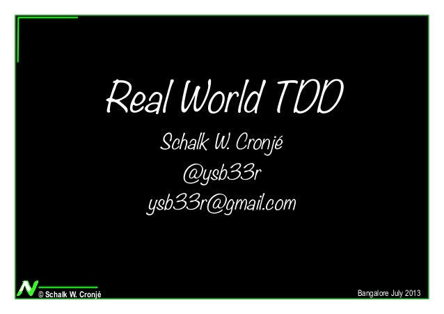 © Schalk W. Cronjé Bangalore July 2013 Real World TDD Schalk W. Cronjé @ysb33r ysb33r@gmail.com
