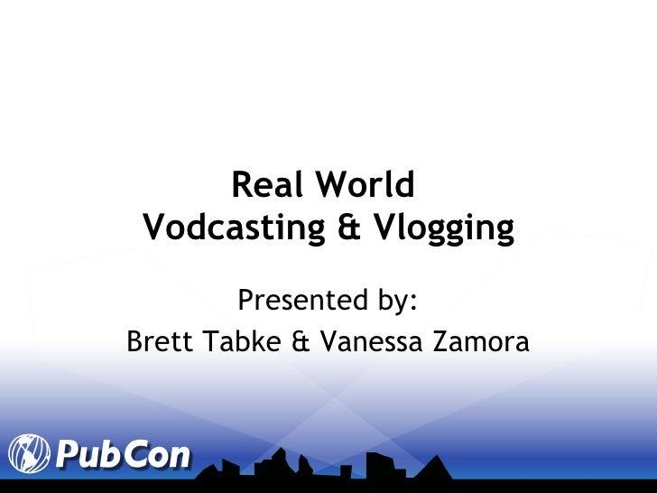 Real World  Vodcasting & Vlogging Presented by: Brett Tabke & Vanessa Zamora