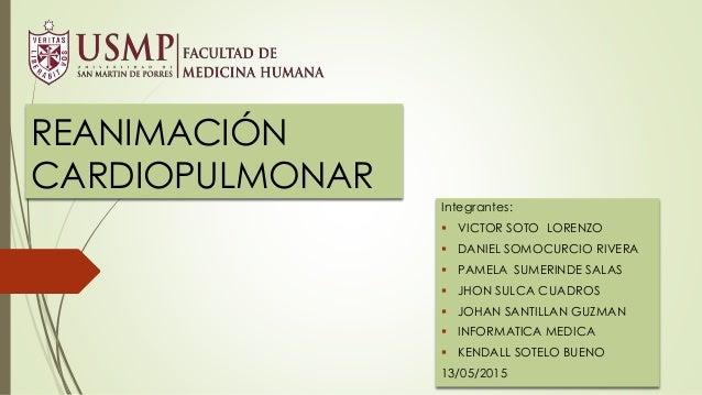 REANIMACIÓN CARDIOPULMONAR Integrantes:  VICTOR SOTO LORENZO  DANIEL SOMOCURCIO RIVERA  PAMELA SUMERINDE SALAS  JHON S...