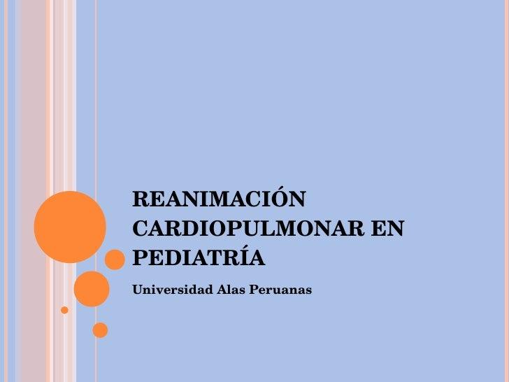 REANIMACIÓN CARDIOPULMONAR EN PEDIATRÍA <ul><li>Universidad Alas Peruanas </li></ul>