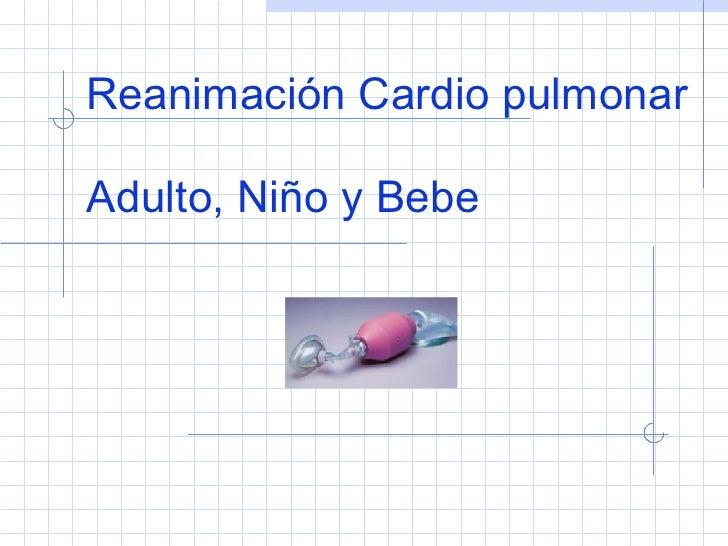 Reanimación Cardio pulmonar Adulto, Niño y Bebe