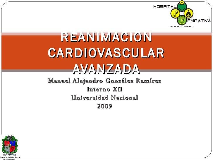 Manuel Alejandro González Ramírez Interno XII Universidad Nacional 2009 REANIMACION CARDIOVASCULAR AVANZADA