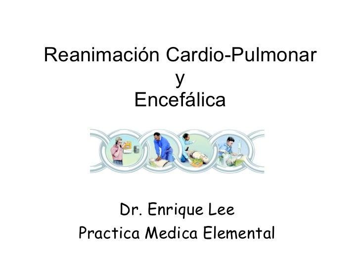 Reanimación Cardio-Pulmonar y Encefálica Dr. Enrique Lee Practica Medica Elemental