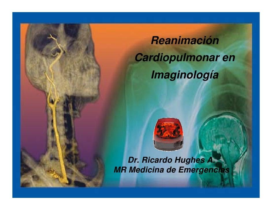 Reanimación     Cardiopulmonar en         Imaginología        Dr. Ricardo Hughes A. MR Medicina de Emergencias