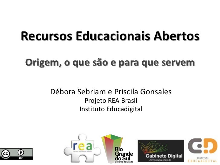 Recursos Educacionais AbertosOrigem, o que são e para que servem     Débora Sebriam e Priscila Gonsales               Proj...