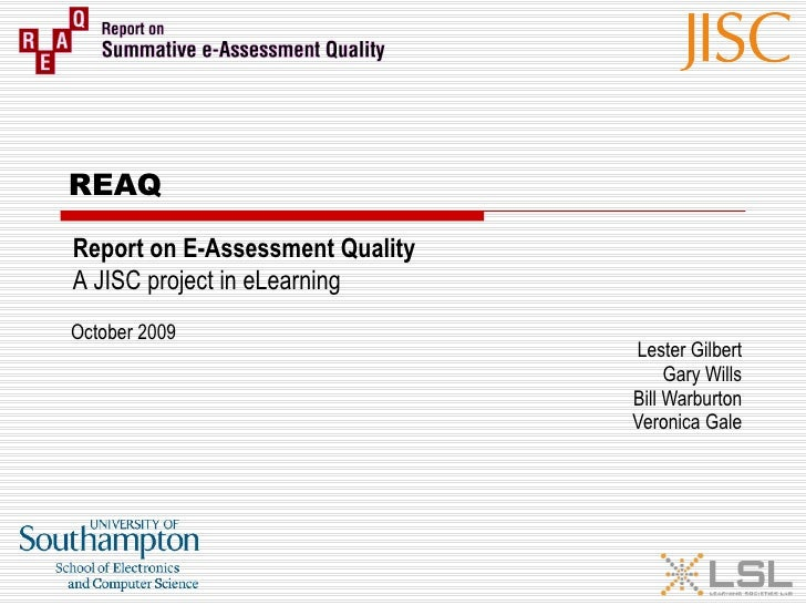 REAQ Lester Gilbert Gary Wills Bill Warburton Veronica Gale Report on E-Assessment Quality A JISC project in eLearning Oct...