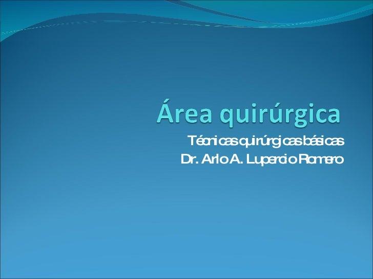 Técnicas quirúrgicas básicas Dr. Arlo A. Lupercio Romero