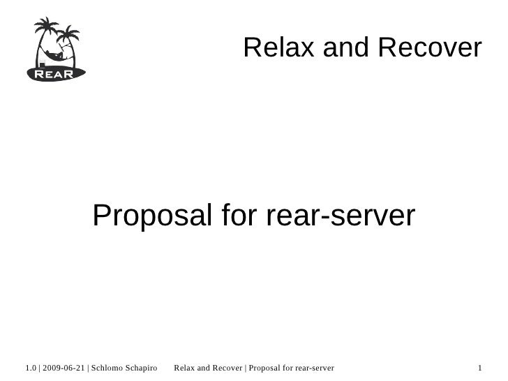 Relax and Recover                 Proposal for rear-server1.0 | 2009-06-21 | Schlomo Schapiro   Relax and Recover | Propos...
