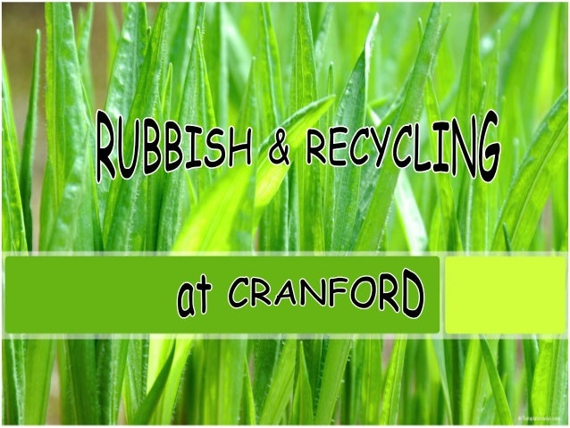 Rubbish & Recycling at Cranford • As part of a group project we where asked to look at one environmental issue in Cranford...