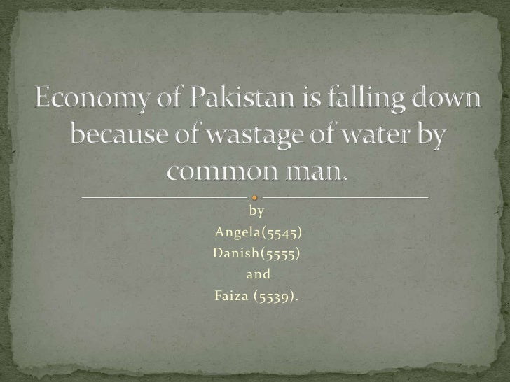 by<br /> Angela(5545)<br />Danish(5555)<br /> and <br />Faiza (5539). <br />Economy of Pakistan is falling down because of...