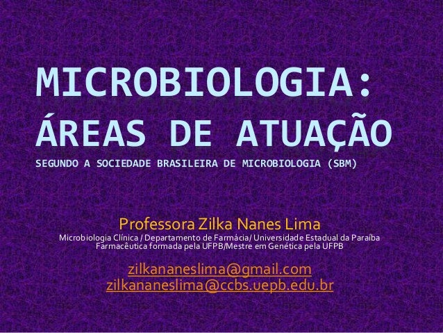 MICROBIOLOGIA: ÁREAS DE ATUAÇÃO SEGUNDO A SOCIEDADE BRASILEIRA DE MICROBIOLOGIA (SBM) Professora Zilka Nanes Lima Microbio...