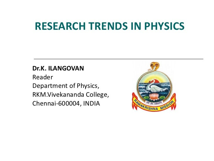 RESEARCH TRENDS IN PHYSICS Dr.K. ILANGOVAN  Reader Department of Physics,  RKM.Vivekananda College,  Chennai-600004, INDIA