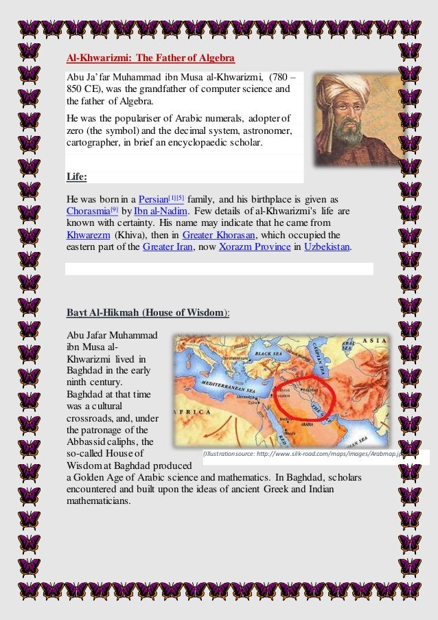 al khwarizmi the father of algebra The story of mathematics - islamic mathematics - al-khwarizmi one of the first directors of the house of wisdom in bagdad in the early 9th century was an outstanding persian mathematician called muhammad al-khwarizmi.