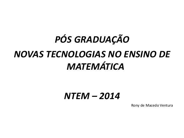 PÓS GRADUAÇÃO  NOVAS TECNOLOGIAS NO ENSINO DE  MATEMÁTICA  NTEM – 2014  Rony de Macedo Ventura