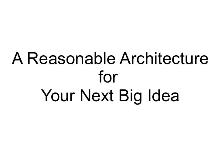 A Reasonable Architecture  for  Your Next Big Idea