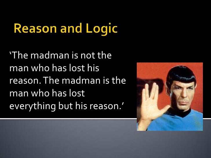 Reason and Logic<br />'The madman is not the man who has lost his reason. The madman is the man who has lost everything bu...
