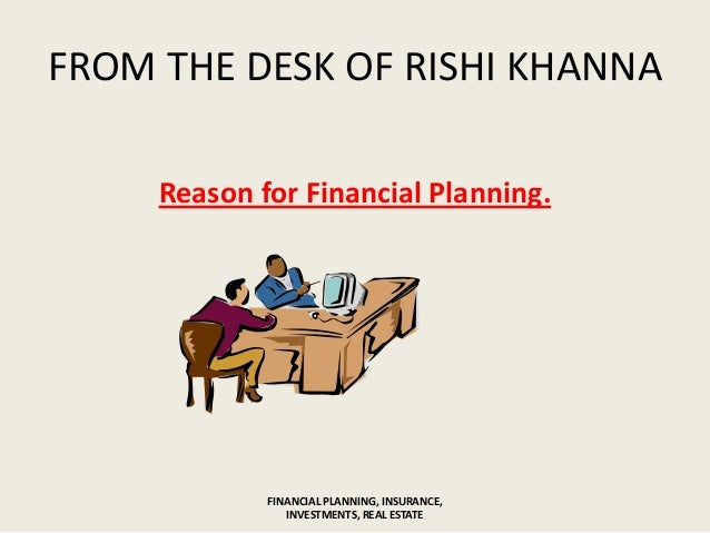 FROM THE DESK OF RISHI KHANNAReason for Financial Planning.FINANCIAL PLANNING, INSURANCE,INVESTMENTS, REAL ESTATE