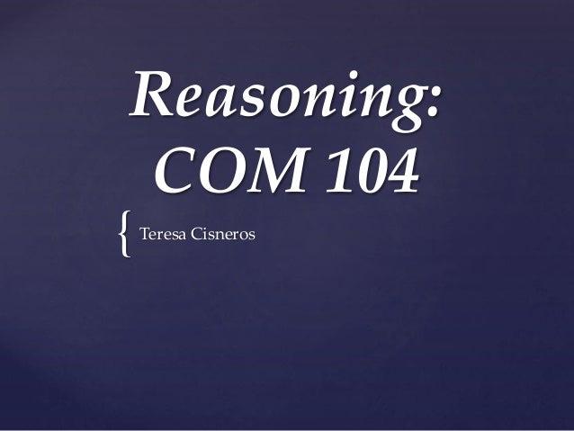 { Reasoning: COM 104 Teresa Cisneros