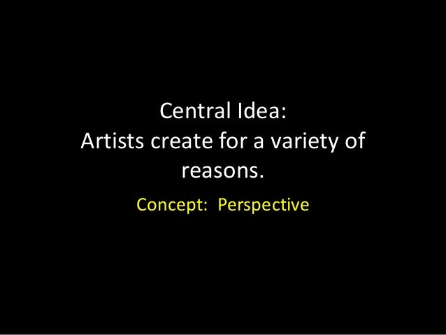 Central Idea:Artists create for a variety of           reasons.      Concept: Perspective