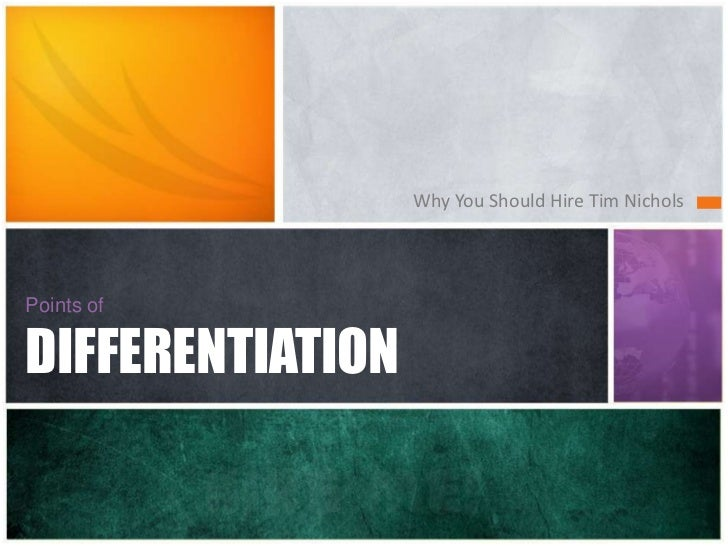 Points ofDIFFERENTIATION<br />Hire me!<br />Why You Should Hire Tim Nichols<br />