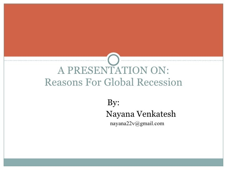 A PRESENTATION ON: Reasons For Global Recession By: Nayana Venkatesh [email_address]