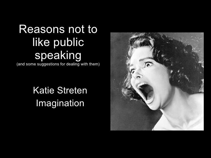 Reasons not to like public speaking (and some suggestions for dealing with them) Katie Streten Imagination