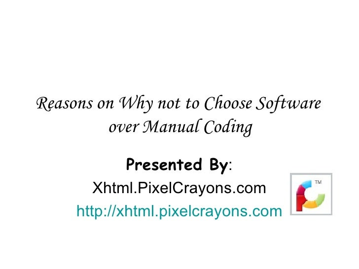 Reasons on Why not to Choose Software  over Manual Coding Presented By : Xhtml.PixelCrayons.com http://xhtml.pixelcrayons....