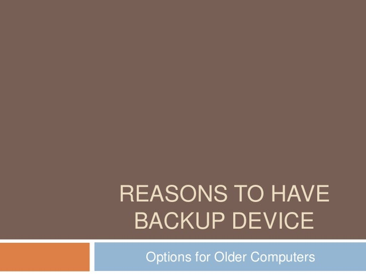 Reasons to Have Backup Device<br /> Options for Older Computers<br />