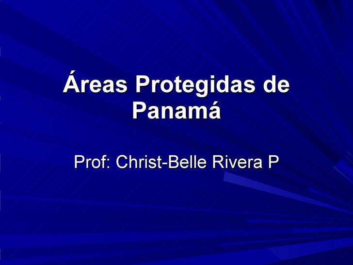 Áreas Protegidas de Panamá Prof: Christ-Belle Rivera P