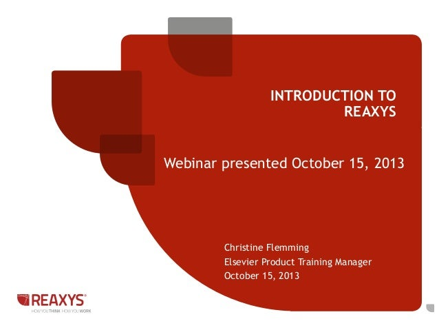 INTRODUCTION TO REAXYS  Webinar presented October 15, 2013  Christine Flemming Elsevier Product Training Manager October 1...