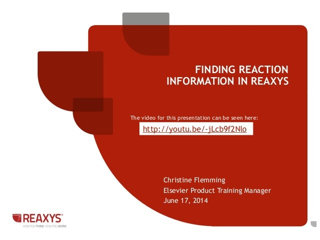 Christine Flemming Elsevier Product Training Manager June 17, 2014 FINDING REACTION INFORMATION IN REAXYS The video for th...