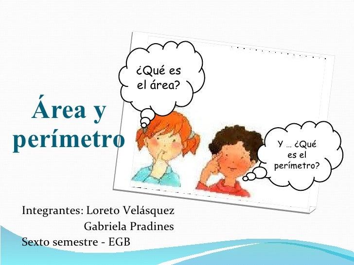 Área y perímetro <ul><li>Integrantes: Loreto Velásquez </li></ul><ul><li>Gabriela Pradines </li></ul><ul><li>Sexto semestr...