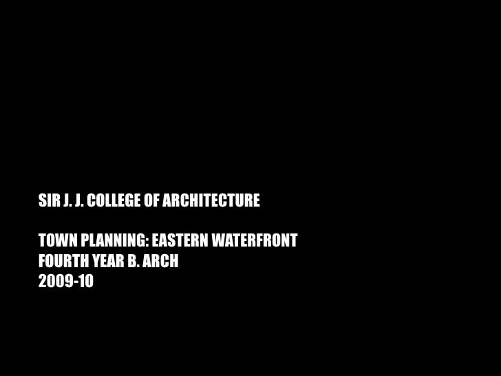 SIR J. J. COLLEGE OF ARCHITECTURE  TOWN PLANNING: EASTERN WATERFRONT FOURTH YEAR B. ARCH 2009-10