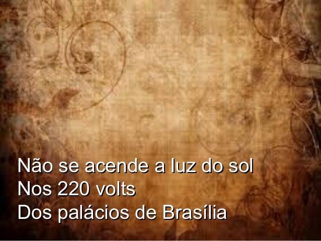 Não se acende a luz do sol Nos 220 volts Dos palácios de Brasília