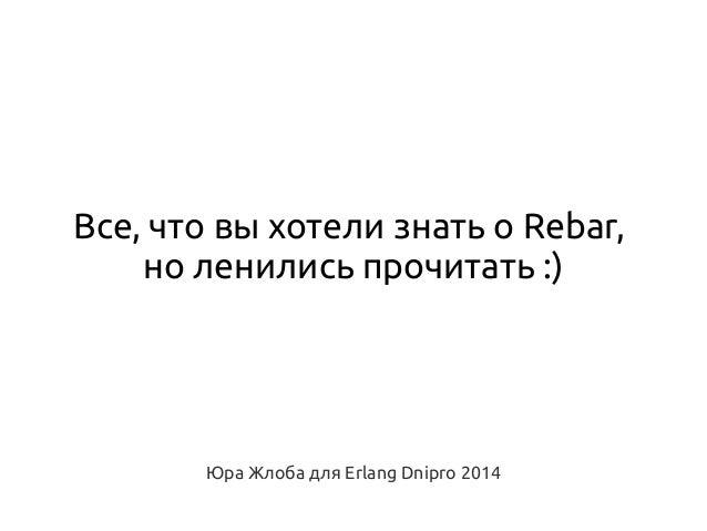 Все, что вы хотели знать о Rebar, но ленились прочитать :)  Юра Жлоба для Erlang Dnipro 2014