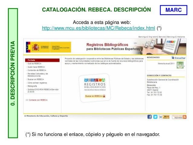 CATALOGACIÓN. REBECA. DESCRIPCIÓN 0.DESCRIPCIÓNPREVIA Acceda a esta página web: http://www.mcu.es/bibliotecas/MC/Rebeca/in...