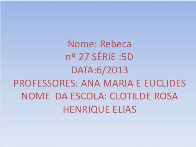 Nome: Rebeca nº 27 SÉRIE :5D DATA:6/2013 PROFESSORES: ANA MARIA E EUCLIDES NOME DA ESCOLA: CLOTILDE ROSA HENRIQUE ELIAS