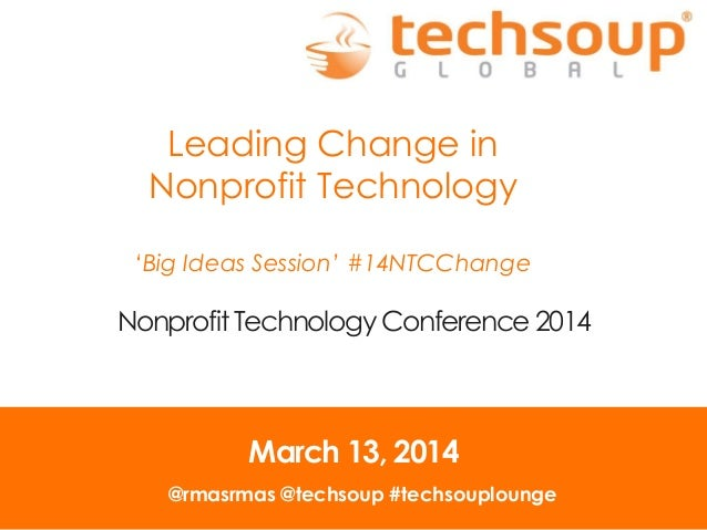 Leading Change in Nonprofit Technology 'Big Ideas Session' #14NTCChange Nonprofit Technology Conference 2014 March 13, 201...