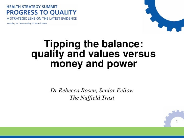 Tipping the balance:quality and values versus   money and power   Dr Rebecca Rosen, Senior Fellow          The Nuffield Tr...
