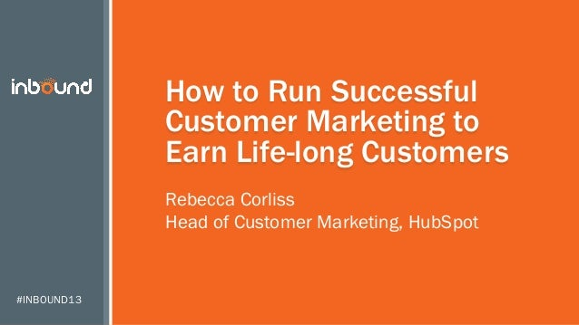 How to Run Successful Customer Marketing to Earn Life-long Customers Rebecca Corliss Head of Customer Marketing, HubSpot  ...
