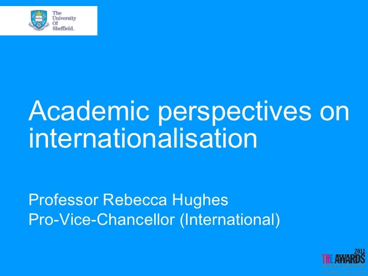 Academic perspectives oninternationalisationProfessor Rebecca HughesPro-Vice-Chancellor (International)