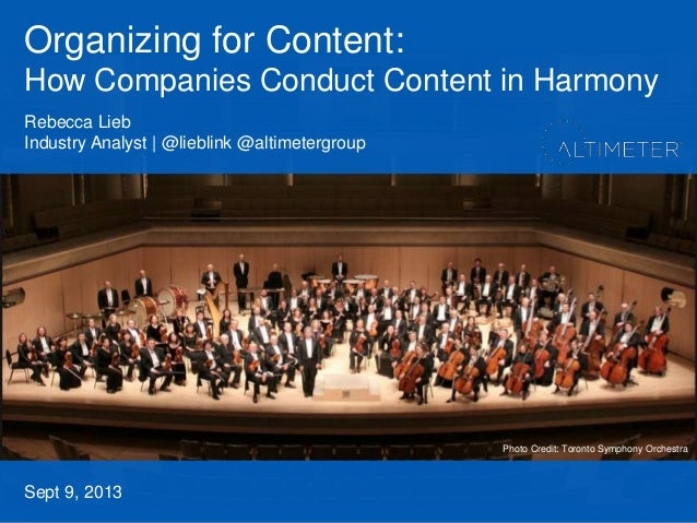 Organizing for Content: How Companies Conduct Content in Harmony Sept 9, 2013 Rebecca Lieb Industry Analyst | @lieblink @a...