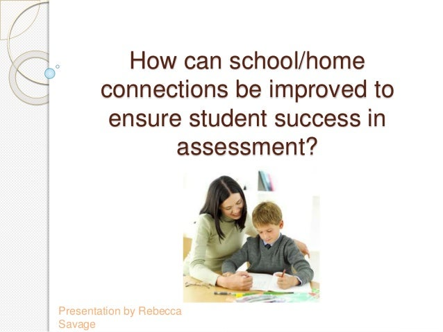 How can school/home connections be improved to ensure student success in assessment? Presentation by Rebecca Savage